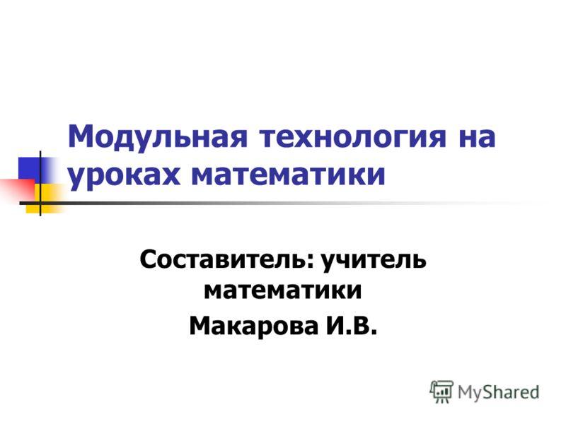 Модульная технология на уроках математики Составитель: учитель математики Макарова И.В.