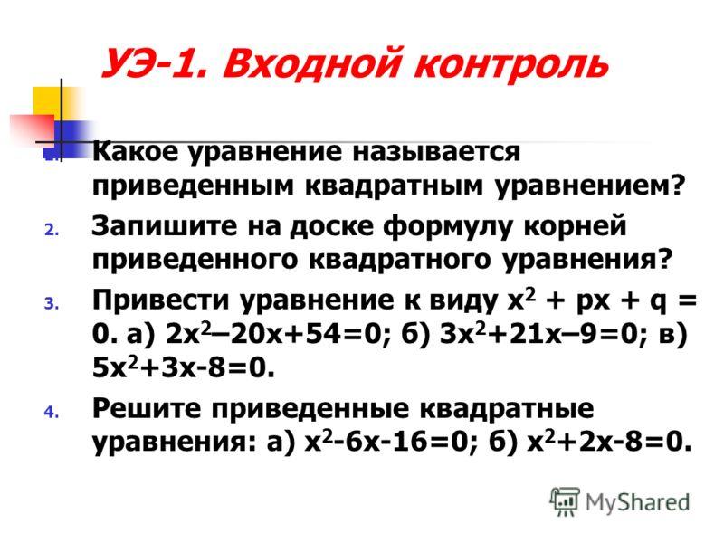 УЭ-1. Входной контроль 1. Какое уравнение называется приведенным квадратным уравнением? 2. Запишите на доске формулу корней приведенного квадратного уравнения? 3. Привести уравнение к виду x 2 + px + q = 0. a) 2x 2 –20x+54=0; б) 3х 2 +21х–9=0; в) 5х