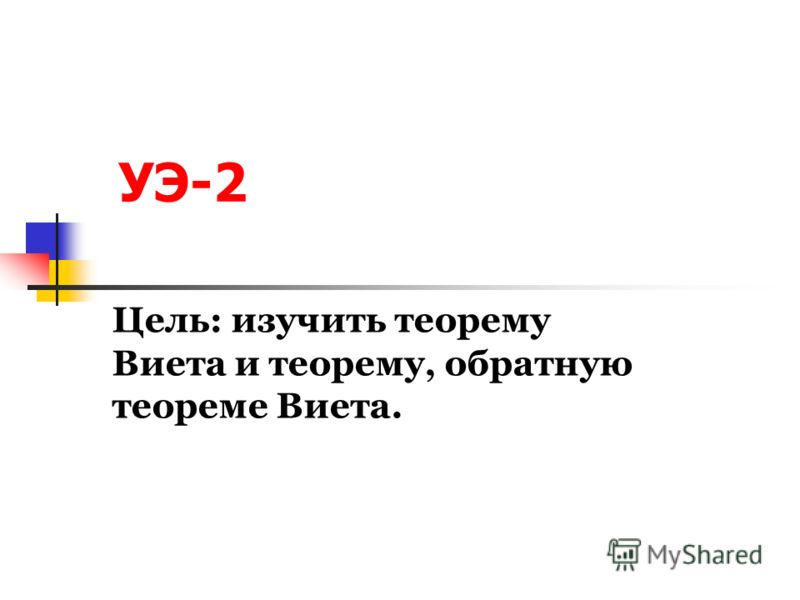 УЭ-2 Цель: изучить теорему Виета и теорему, обратную теореме Виета.