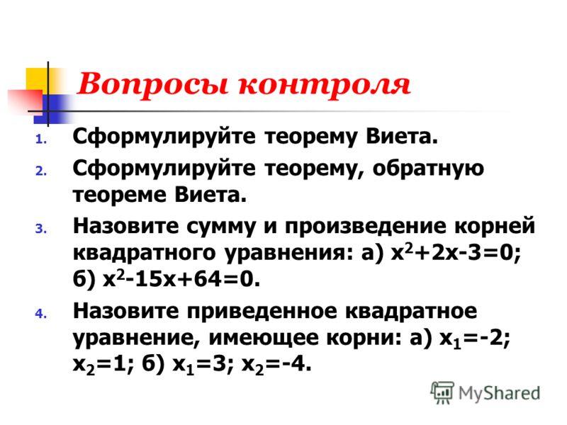 Вопросы контроля 1. Сформулируйте теорему Виета. 2. Сформулируйте теорему, обратную теореме Виета. 3. Назовите сумму и произведение корней квадратного уравнения: а) х 2 +2х-3=0; б) х 2 -15х+64=0. 4. Назовите приведенное квадратное уравнение, имеющее