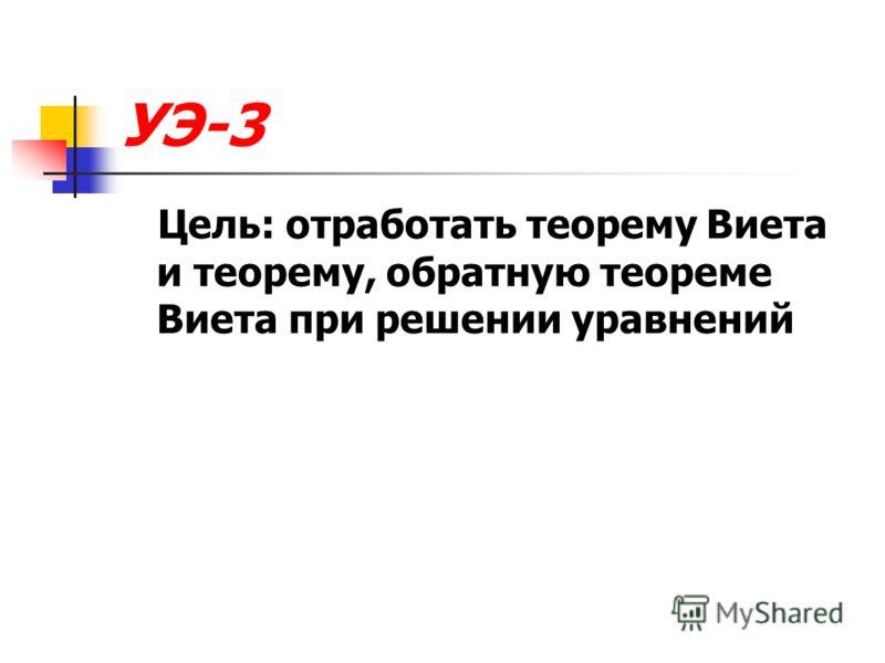 УЭ-3 Цель: отработать теорему Виета и теорему, обратную теореме Виета при решении уравнений