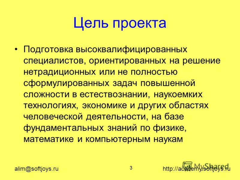 alim@softjoys.ru http://academy.softjoys.ru 3 Цель проекта Подготовка высоквалифицированных специалистов, ориентированных на решение нетрадиционных или не полностью сформулированных задач повышенной сложности в естествознании, наукоемких технологиях,