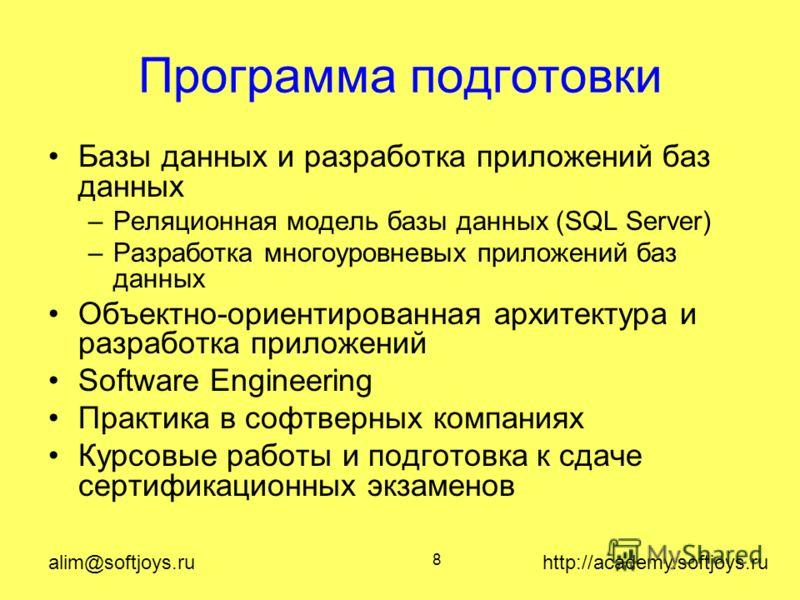 alim@softjoys.ru http://academy.softjoys.ru 8 Программа подготовки Базы данных и разработка приложений баз данных –Реляционная модель базы данных (SQL Server) –Разработка многоуровневых приложений баз данных Объектно-ориентированная архитектура и раз