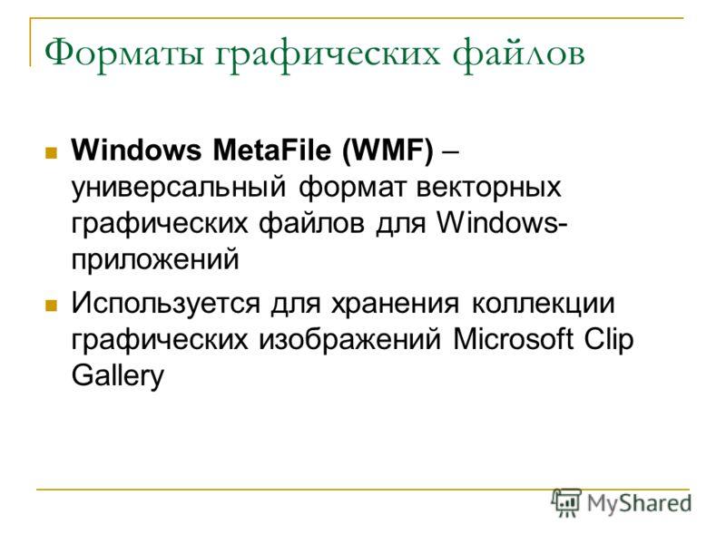 Форматы графических файлов Windows MetaFile (WMF) – универсальный формат векторных графических файлов для Windows- приложений Используется для хранения коллекции графических изображений Microsoft Clip Gallery