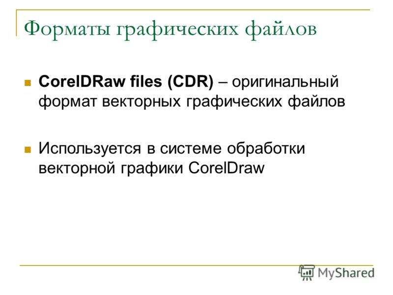Форматы графических файлов CorelDRaw files (CDR) – оригинальный формат векторных графических файлов Используется в системе обработки векторной графики CorelDraw