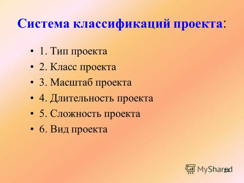 24 Система классификаций проекта : 1. Тип проекта 2. Класс проекта 3. Масштаб проекта 4. Длительность проекта 5. Сложность проекта 6. Вид проекта