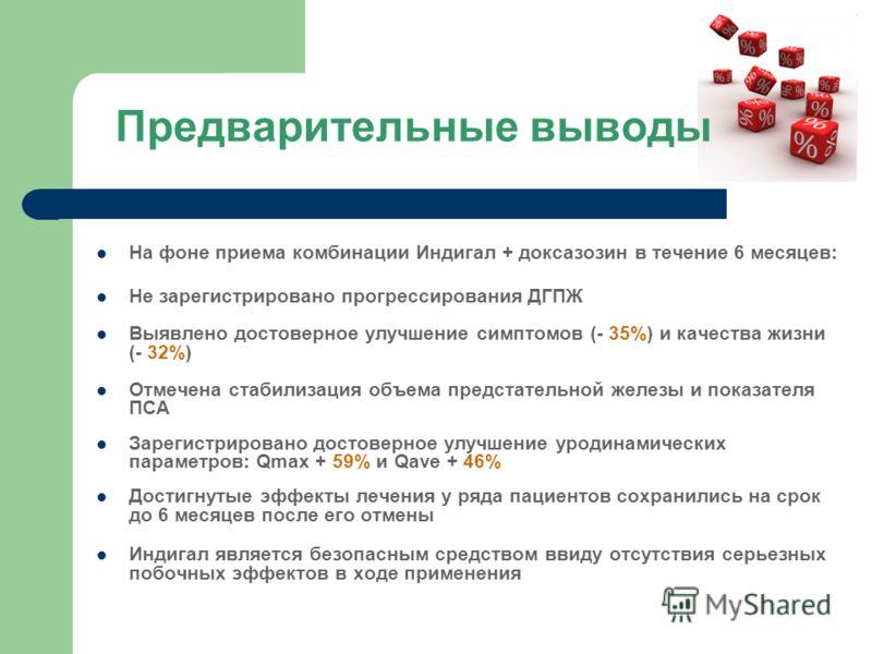 Предварительные выводы На фоне приема комбинации Индигал + доксазозин в течение 6 месяцев: Не зарегистрировано прогрессирования ДГПЖ Выявлено достоверное улучшение симптомов (- 35%) и качества жизни (- 32%) Отмечена стабилизация объема предстательной
