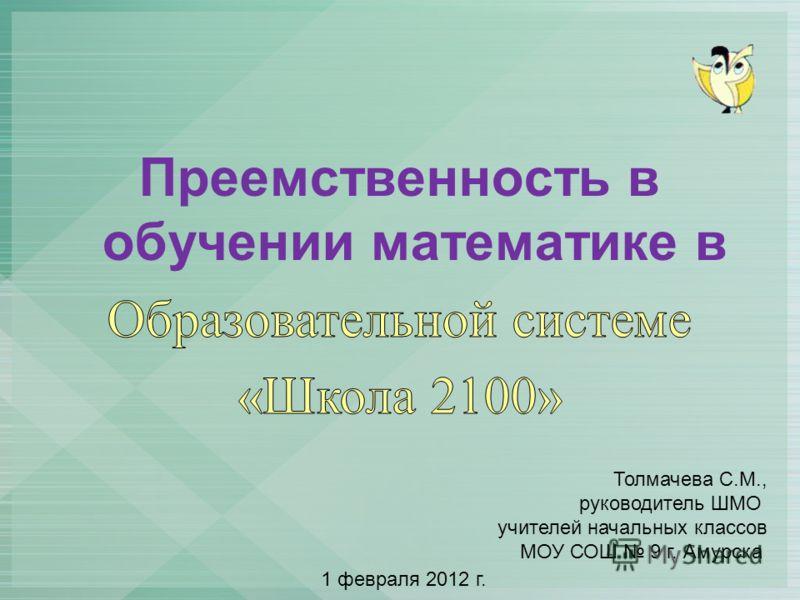 Толмачева С.М., руководитель ШМО учителей начальных классов МОУ СОШ 9 г. Амурска 1 февраля 2012 г.