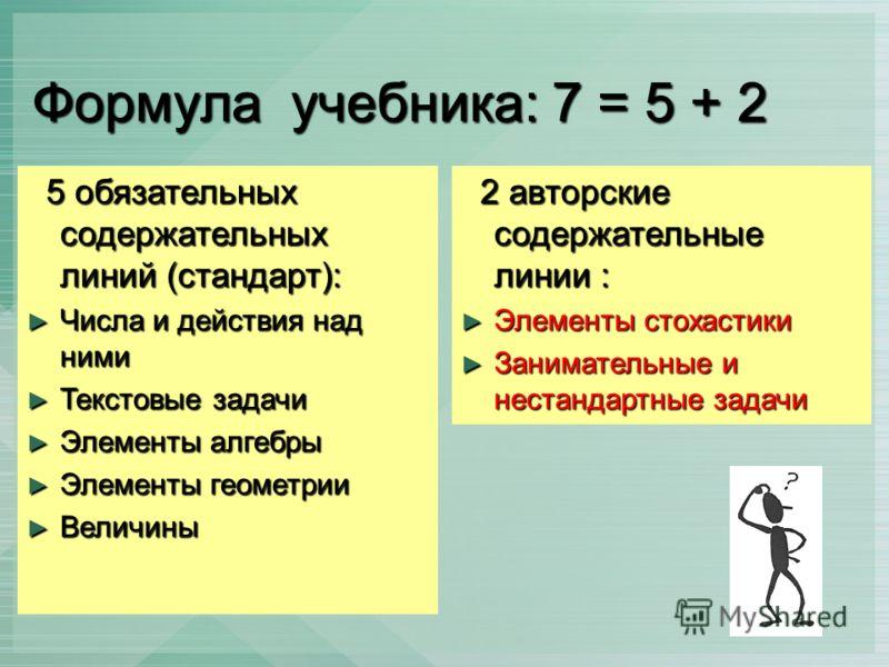 Формула учебника: 7 = 5 + 2 5 обязательных содержательных линий (стандарт): 5 обязательных содержательных линий (стандарт): Числа и действия над ними Числа и действия над ними Текстовые задачи Текстовые задачи Элементы алгебры Элементы алгебры Элемен