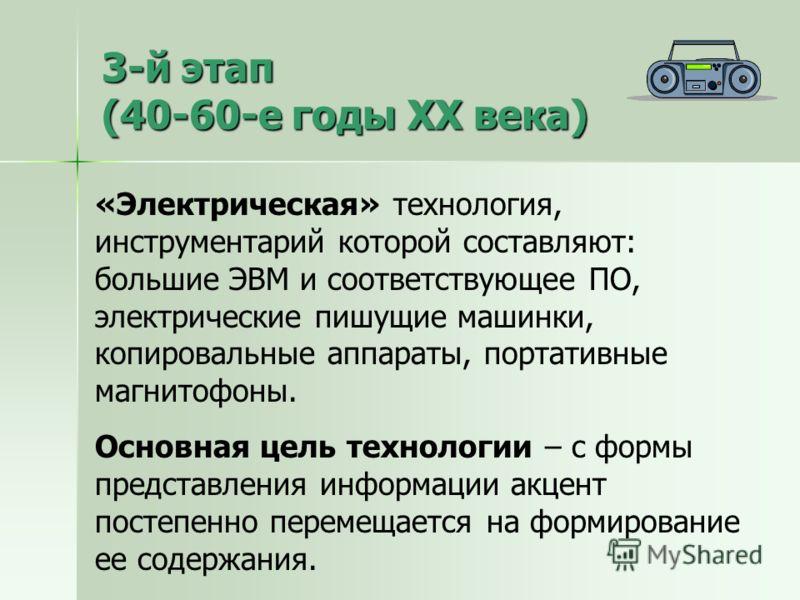 3-й этап (40-60-е годы XX века) «Электрическая» технология, инструментарий которой составляют: большие ЭВМ и соответствующее ПО, электрические пишущие машинки, копировальные аппараты, портативные магнитофоны. Основная цель технологии – с формы предст