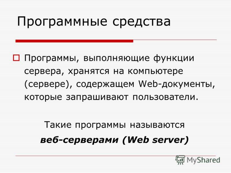 Программы, выполняющие функции сервера, хранятся на компьютере (сервере), содержащем Web-документы, которые запрашивают пользователи. Такие программы называются веб-серверами (Web server) Программные средства