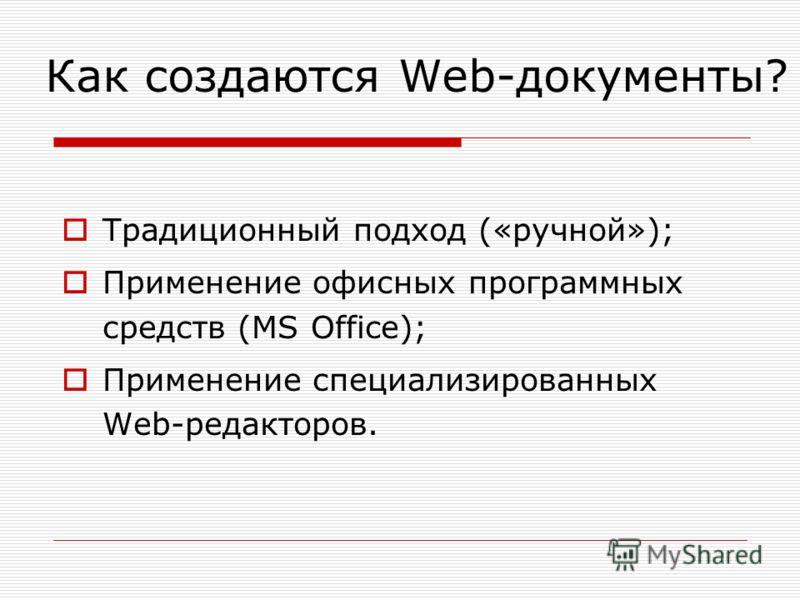 Как создаются Web-документы? Традиционный подход («ручной»); Применение офисных программных средств (MS Office); Применение специализированных Web-редакторов.