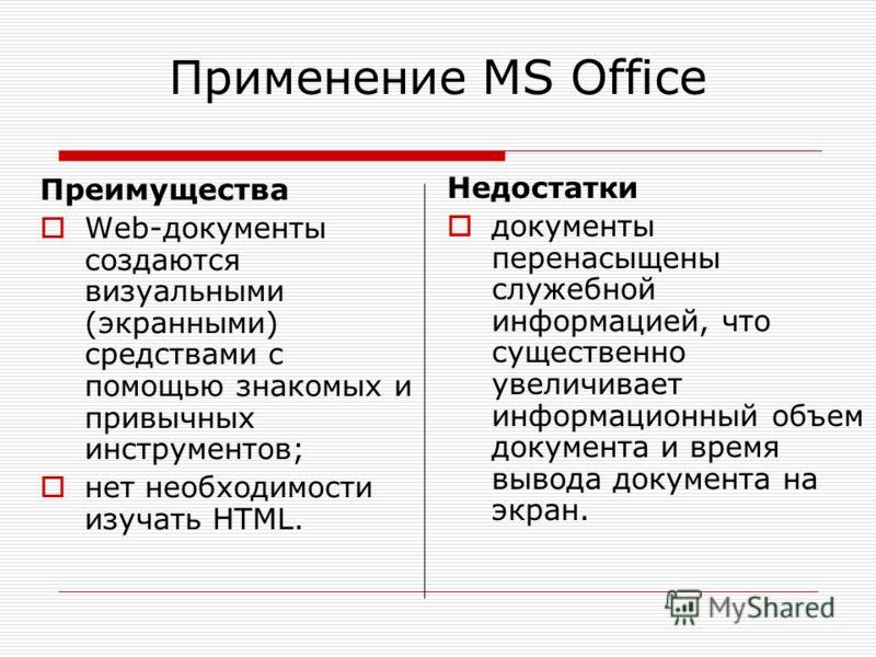 Применение MS Office Преимущества Web-документы создаются визуальными (экранными) средствами с помощью знакомых и привычных инструментов; нет необходимости изучать HTML. Недостатки документы перенасыщены служебной информацией, что существенно увеличи