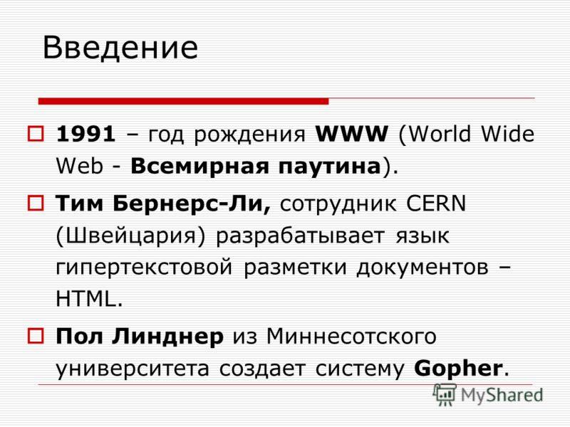 Введение 1991 – год рождения WWW (World Wide Web - Всемирная паутина). Тим Бернерс-Ли, сотрудник CERN (Швейцария) разрабатывает язык гипертекстовой разметки документов – HTML. Пол Линднер из Миннесотского университета создает систему Gopher.