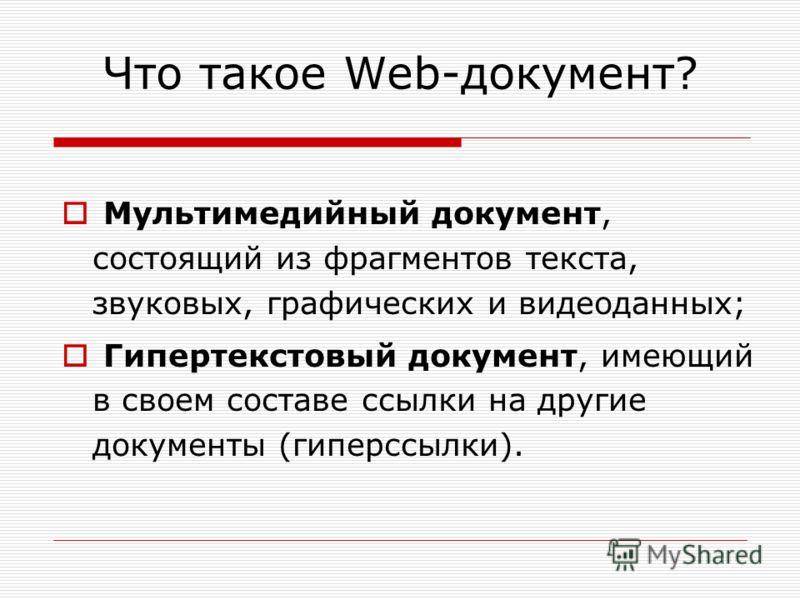 Что такое Web-документ? Мультимедийный документ, состоящий из фрагментов текста, звуковых, графических и видеоданных; Гипертекстовый документ, имеющий в своем составе ссылки на другие документы (гиперссылки).