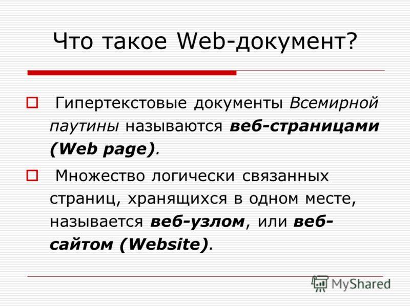 Что такое Web-документ? Гипертекстовые документы Всемирной паутины называются веб-страницами (Web page). Множество логически связанных страниц, хранящихся в одном месте, называется веб-узлом, или веб- сайтом (Website).