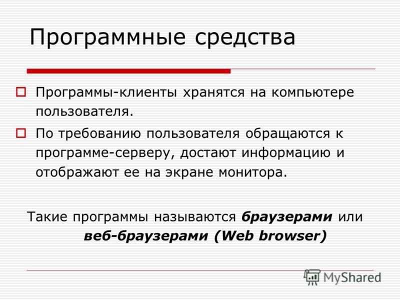 Программы-клиенты хранятся на компьютере пользователя. По требованию пользователя обращаются к программе-серверу, достают информацию и отображают ее на экране монитора. Такие программы называются браузерами или веб-браузерами (Web browser) Программны