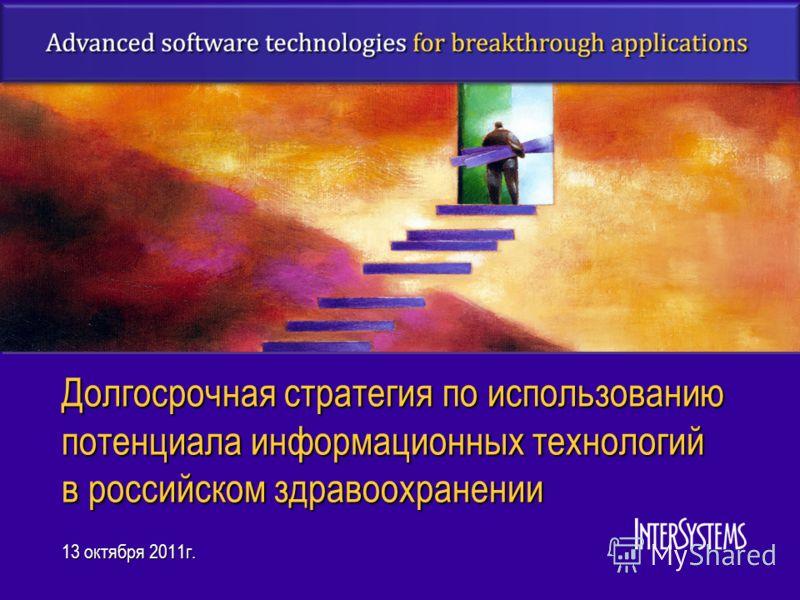 Долгосрочная стратегия по использованию потенциала информационных технологий в российском здравоохранении 13 октября 2011г.