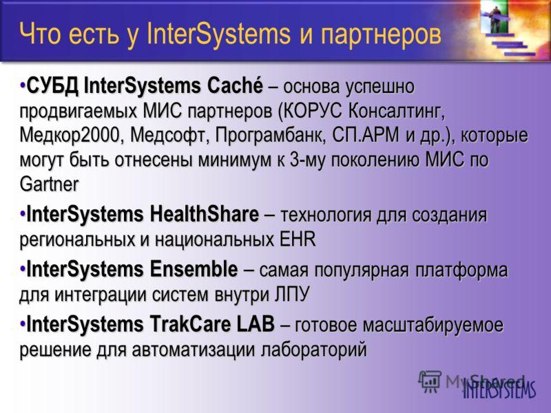 Что есть у InterSystems и партнеров СУБД InterSystems Caché – основа успешно продвигаемых МИС партнеров (КОРУС Консалтинг, Медкор2000, Медсофт, Програмбанк, СП.АРМ и др.), которые могут быть отнесены минимум к 3-му поколению МИС по Gartner СУБД Inter