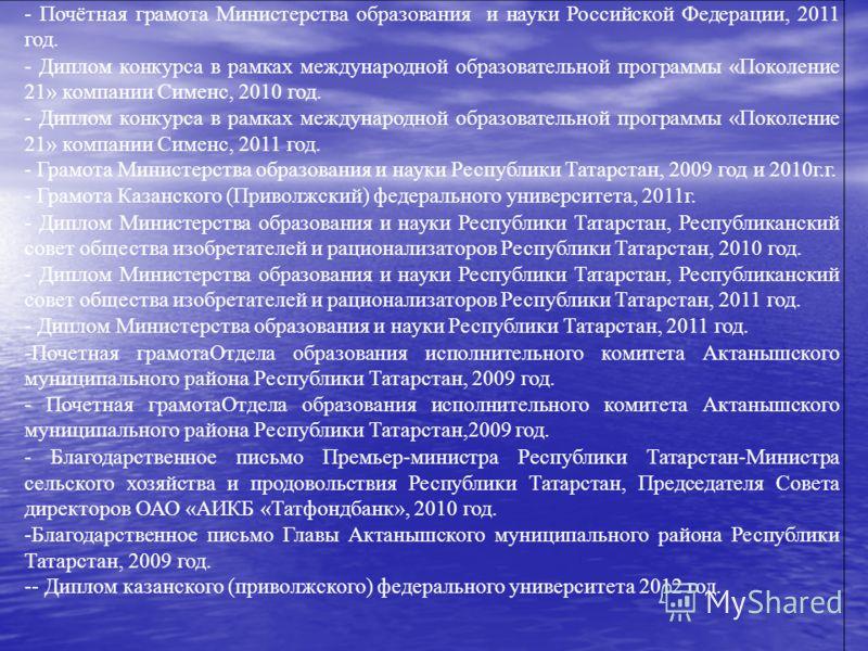 - Почётная грамота Министерства образования и науки Российской Федерации, 2011 год. - Диплом конкурса в рамках международной образовательной программы «Поколение 21» компании Сименс, 2010 год. - Диплом конкурса в рамках международной образовательной