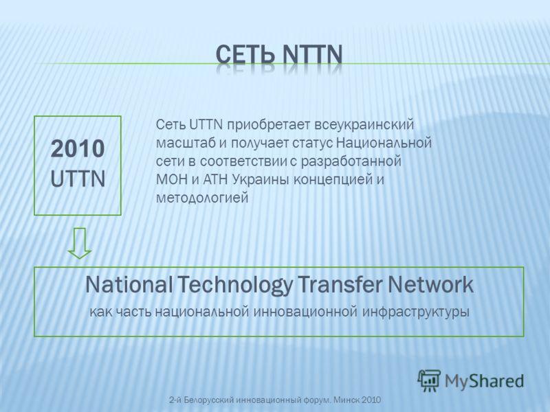 National Technology Transfer Network как часть национальной инновационной инфраструктуры Сеть UTTN приобретает всеукраинский масштаб и получает статус Национальной сети в соответствии с разработанной МОН и АТН Украины концепцией и методологией 2010 U