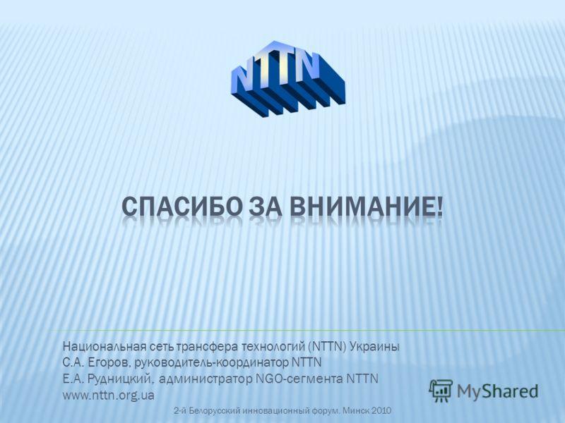 Национальная сеть трансфера технологий (NTTN) Украины С.А. Егоров, руководитель-координатор NTTN Е.А. Рудницкий, администратор NGO-сегмента NTTN www.nttn.org.ua 2-й Белорусский инновационный форум. Минск 2010