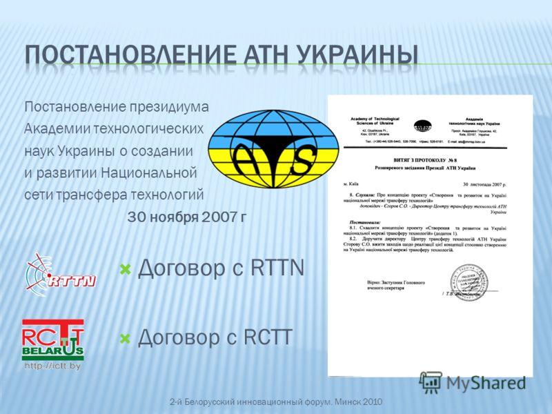 Постановление президиума Академии технологических наук Украины о создании и развитии Национальной сети трансфера технологий 30 ноября 2007 г 2-й Белорусский инновационный форум. Минск 2010 Договор с RTTN Договор с RCTT