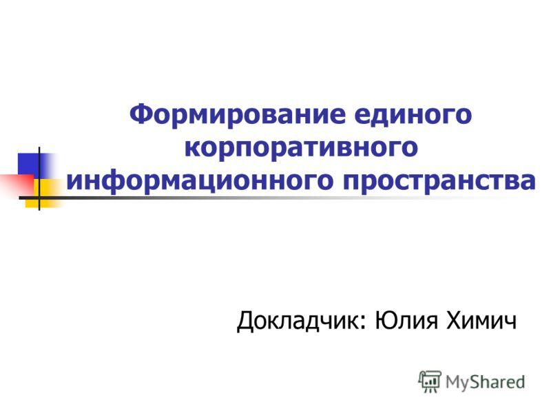 Формирование единого корпоративного информационного пространства Докладчик: Юлия Химич