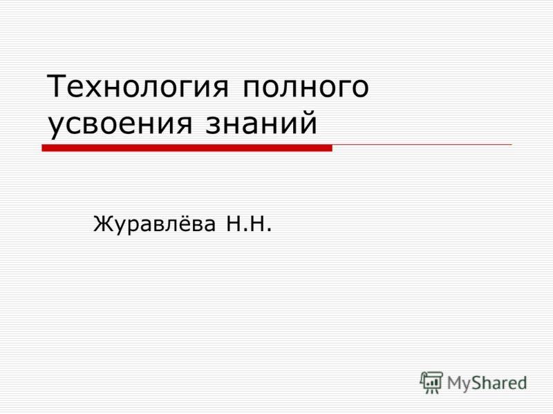 Технология полного усвоения знаний Журавлёва Н.Н.