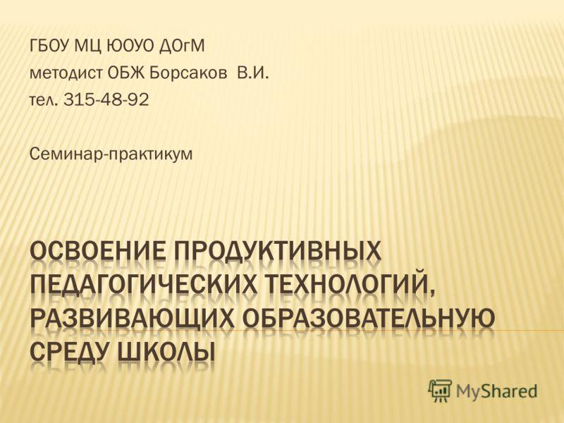 ГБОУ МЦ ЮОУО ДОгМ методист ОБЖ Борсаков В.И. тел. 315-48-92 Семинар-практикум