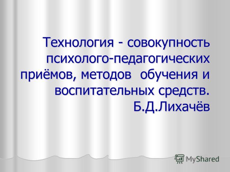 Технология - совокупность психолого-педагогических приёмов, методов обучения и воспитательных средств. Б.Д.Лихачёв