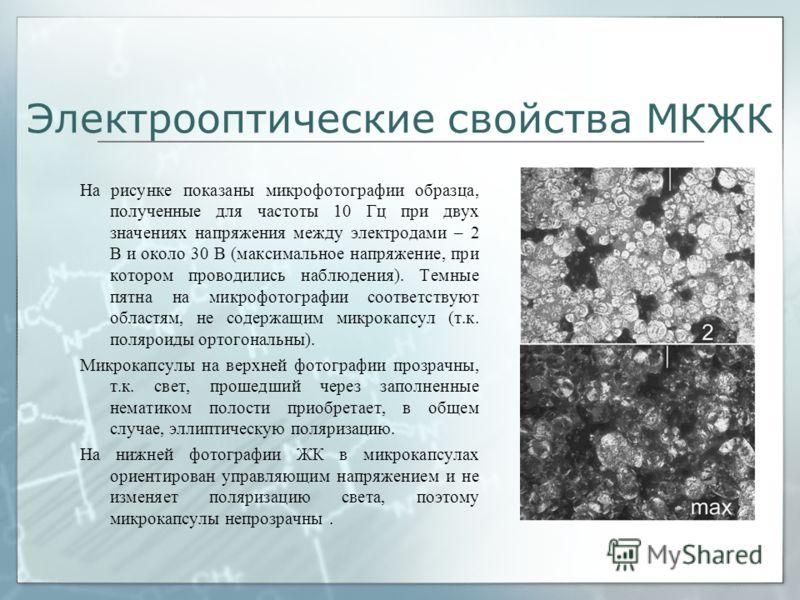 Электрооптические свойства МКЖК На рисунке показаны микрофотографии образца, полученные для частоты 10 Гц при двух значениях напряжения между электродами – 2 В и около 30 В (максимальное напряжение, при котором проводились наблюдения). Темные пятна н