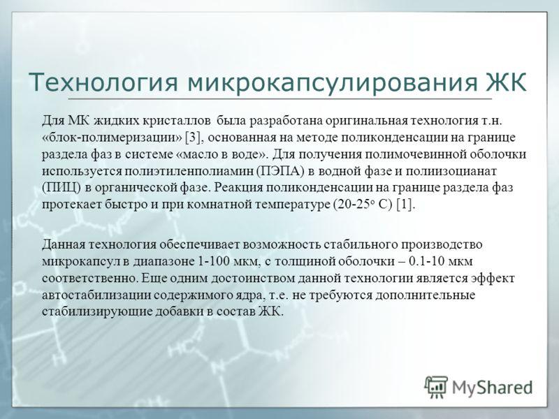 Технология микрокапсулирования ЖК Для МК жидких кристаллов была разработана оригинальная технология т.н. «блок-полимеризации» [3], основанная на методе поликонденсации на границе раздела фаз в системе «масло в воде». Для получения полимочевинной обол