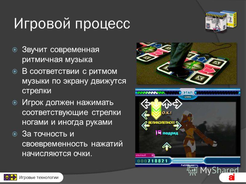 Игровые технологии Игровой процесс Звучит современная ритмичная музыка В соответствии с ритмом музыки по экрану движутся стрелки Игрок должен нажимать соответствующие стрелки ногами и иногда руками За точность и своевременность нажатий начисляются оч