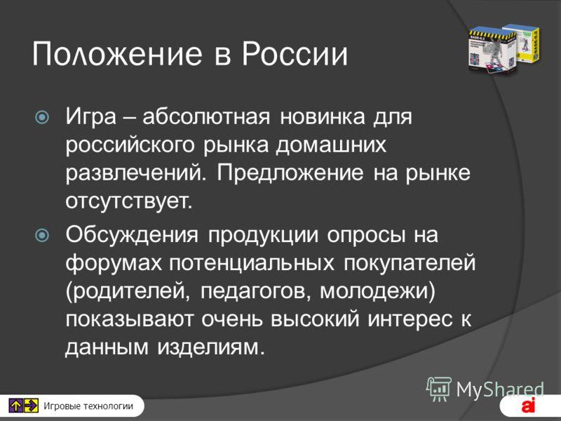 Игровые технологии Положение в России Игра – абсолютная новинка для российского рынка домашних развлечений. Предложение на рынке отсутствует. Обсуждения продукции опросы на форумах потенциальных покупателей (родителей, педагогов, молодежи) показывают