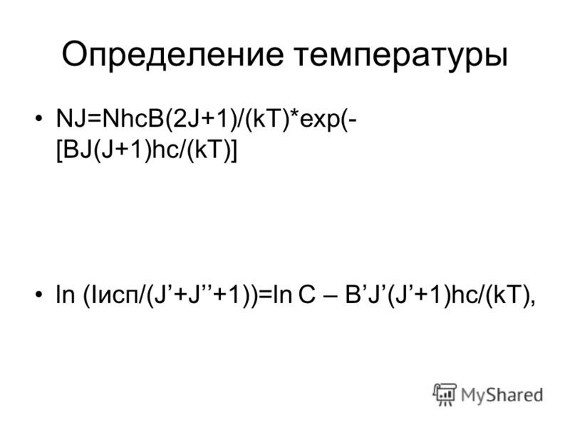 Определение температуры NJ=NhcB(2J+1)/(kT)*exp(- [BJ(J+1)hc/(kT)] ln (Iисп/(J+J+1))=ln C – BJ(J+1)hc/(kT),