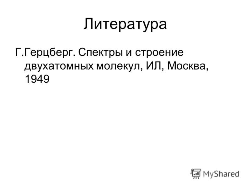 Литература Г.Герцберг. Спектры и строение двухатомных молекул, ИЛ, Москва, 1949