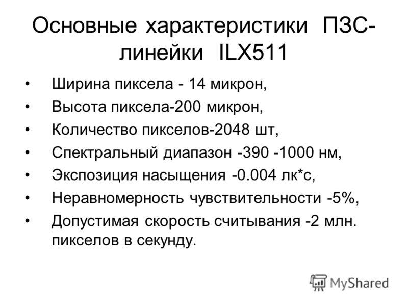 Основные характеристики ПЗС- линейки ILX511 Ширина пиксела - 14 микрон, Высота пиксела-200 микрон, Количество пикселов-2048 шт, Спектральный диапазон -390 -1000 нм, Экспозиция насыщения -0.004 лк*с, Неравномерность чувствительности -5%, Допустимая ск