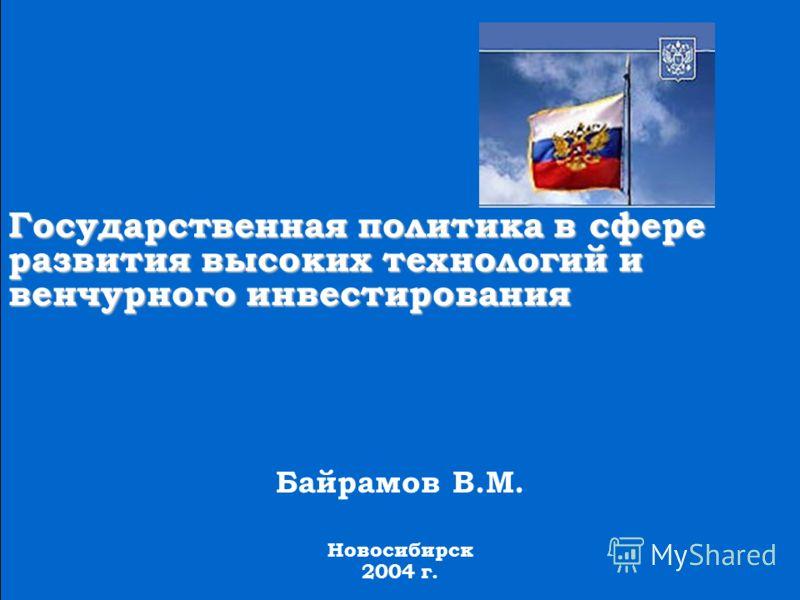 Государственная политика в сфере развития высоких технологий и венчурного инвестирования Байрамов В.М. Новосибирск 2004 г.