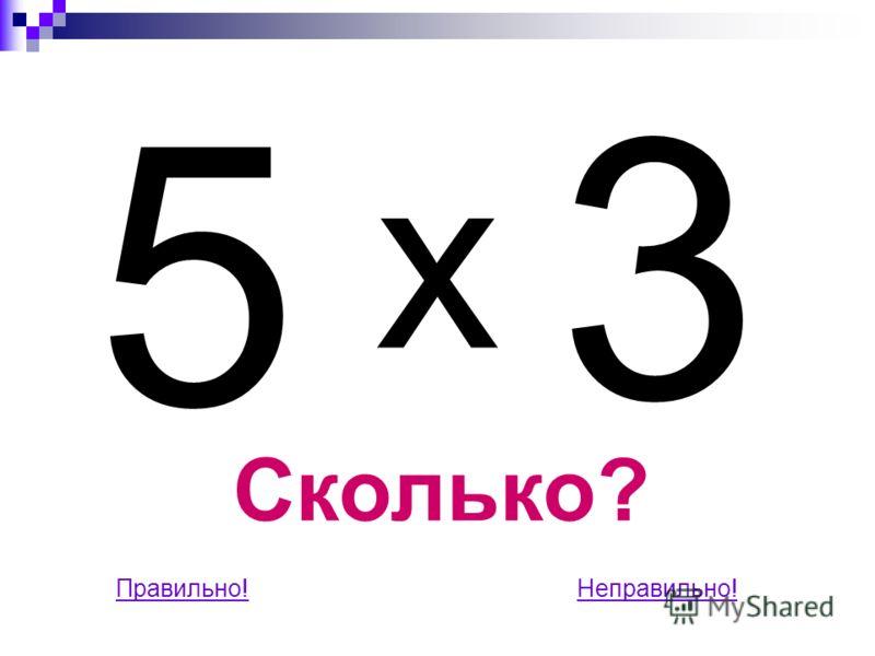 3 Сколько? Правильно!Неправильно! 5 x