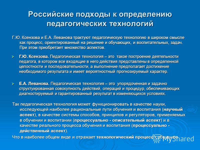 Российские подходы к определению педагогических технологий Г.Ю. Ксензова. Педагогическая технология – это такое построение деятельности педагога, в котором все входящие в него действия представлены в определенной целостности и последовательности, а в