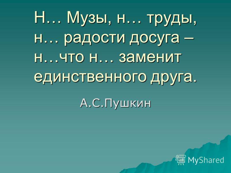Н… Музы, н… труды, н… радости досуга – н…что н… заменит единственного друга. А.С.Пушкин