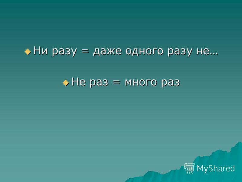 Ни разу = даже одного разу не… Ни разу = даже одного разу не… Не раз = много раз Не раз = много раз