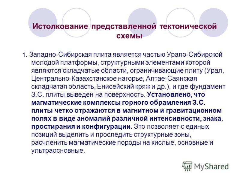 Истолкование представленной тектонической схемы 1. Западно-Сибирская плита является частью Урало-Сибирской молодой платформы, структурными элементами которой являются складчатые области, ограничивающие плиту (Урал, Центрально-Казахстанское нагорье, А