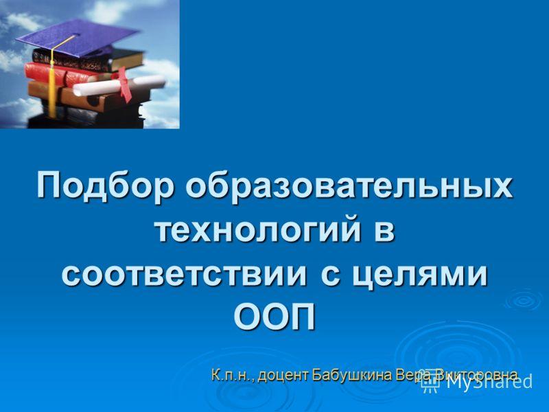 Подбор образовательных технологий в соответствии с целями ООП К.п.н., доцент Бабушкина Вера Викторовна
