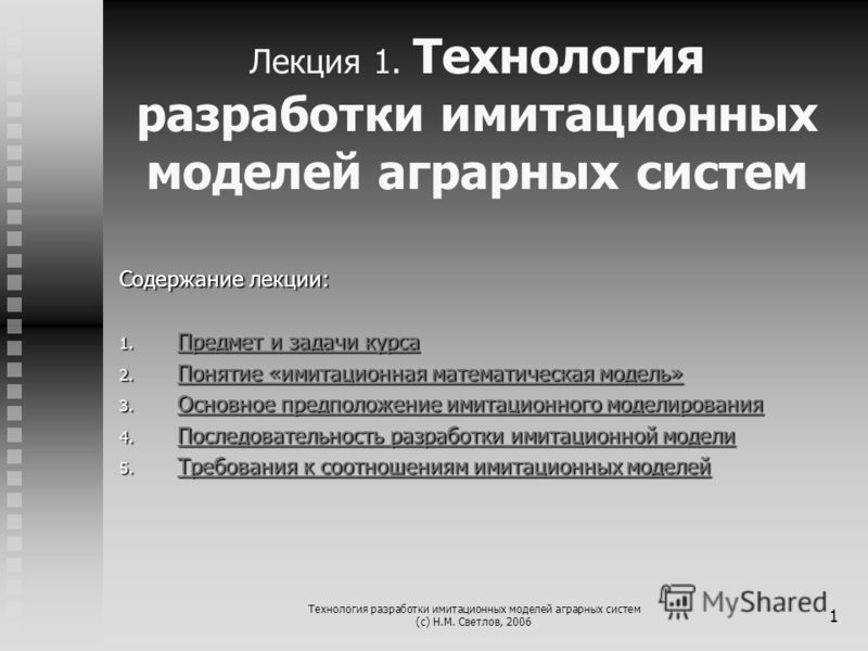 Технология разработки имитационных моделей аграрных систем (с) Н.М. Светлов, 2006 1 Лекция 1. Технология разработки имитационных моделей аграрных систем Содержание лекции: 1. Предмет и задачи курса Предмет и задачи курса Предмет и задачи курса 2. Пон
