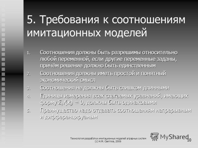 Технология разработки имитационных моделей аграрных систем (с) Н.М. Светлов, 2006 10 5. Требования к соотношениям имитационных моделей 1. Соотношения должны быть разрешимы относительно любой переменной, если другие переменные заданы, причём решение д