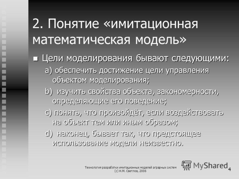 Технология разработки имитационных моделей аграрных систем (с) Н.М. Светлов, 2006 4 2. Понятие «имитационная математическая модель» Цели моделирования бывают следующими: Цели моделирования бывают следующими: a) обеспечить достижение цели управления о