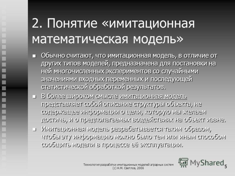 Технология разработки имитационных моделей аграрных систем (с) Н.М. Светлов, 2006 5 2. Понятие «имитационная математическая модель» Обычно считают, что имитационная модель, в отличие от других типов моделей, предназначена для постановки на ней многоч