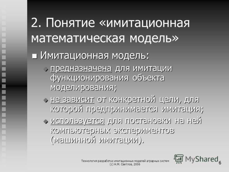 Технология разработки имитационных моделей аграрных систем (с) Н.М. Светлов, 2006 6 2. Понятие «имитационная математическая модель» Имитационная модель: Имитационная модель: предназначена для имитации функционирования объекта моделирования; предназна